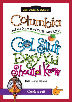 Columbia and the State of South Carolina:: Cool Stuff Every Kid Should Know (Arcadia Kids), Boehm Jerome, Kate