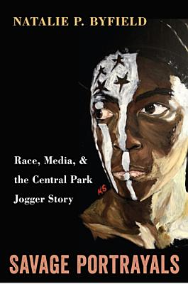 Savage Portrayals: Race, Media and the Central Park Jogger Story, Byfield, Natalie