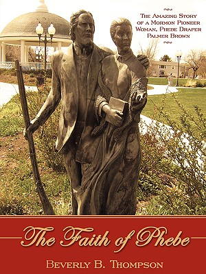 The Faith of Phebe: The Amazing Story of a Mormon Pioneer Woman, Phebe Draper Palmer Brown, Beverly B. Thompson