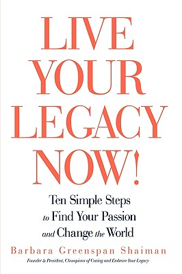 Live Your Legacy Now!: Ten Simple Steps to Find Your Passion and Change the World, Shaiman, Barbara Greenspan