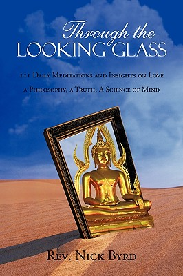 Through the Looking Glass: 111 Daily Meditations and Insights on Love a Philosophy, a Truth, a Science of Mind, BYRD, REV. NICK