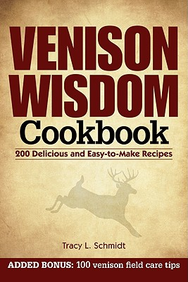 Venison Wisdom Cookbook: 200 Delicious and Easy-to-Make Recipes, Tracy Schmidt  (Author)