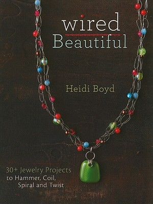 Wired Beautiful: 30+ projects to hammer, coil, spiral and twist, Boyd, Heidi