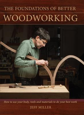 The Foundations of Better Woodworking: How to use your body, tools and materials to do your best work, Miller, Jeff