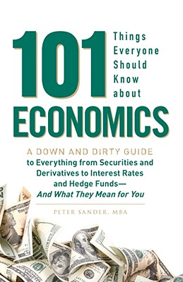 Image for 101 Things Everyone Should Know About Economics: A Down and Dirty Guide to Everything from Securities and Derivatives to Interest Rates and Hedge Funds- And What They Mean For You