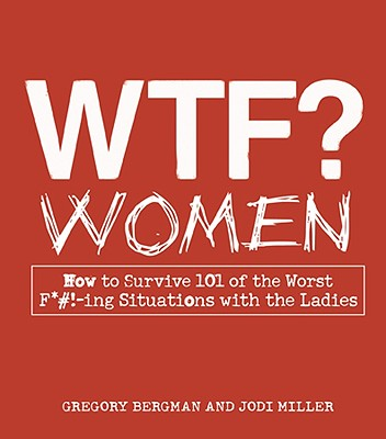 WTF? Women: How to Survive 101 of the Worst F*#!-ing Situations with the Ladies, Gregory Bergman