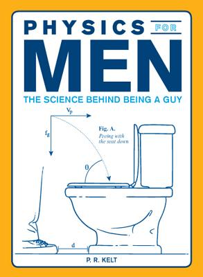 Physics for Men: The Science Behind Being a Guy, P. R. Kelt