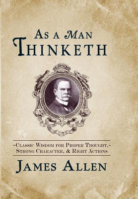 Image for As a Man Thinketh: Classic Wisdom for Proper Thought, Strong Character, & Right Actions