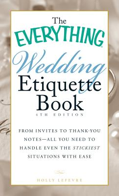 Image for The Everything Wedding Etiquette Book: From Invites to Thank-you Notes - All You Need to Handle Even the Stickiest Situations with Ease