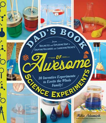 Image for Dad's Book of Awesome Science Experiments: From Boiling Ice and Exploding Soap to Erupting Volcanoes and Launching Rockets, 30 Inventive Experiments to Excite the Whole Family!