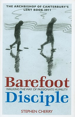 Barefoot Disciple: Walking the Way of Passionate Humility -- The Archbishop of Canterbury's Lent Book 2011, Cherry, Stephen