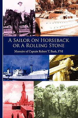 Image for A Sailor on Horseback or a rolling Stone : Memoirs of Captain Robert T. Bush, FNI