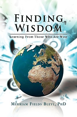 Finding Wisdom: Learning From Those Who Are Wise, Bleyl PhD, Merriam Fields
