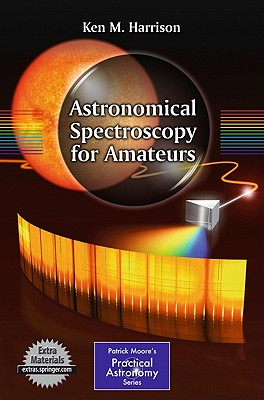 Astronomical Spectroscopy for Amateurs (The Patrick Moore Practical Astronomy Series), Harrison, Ken M.
