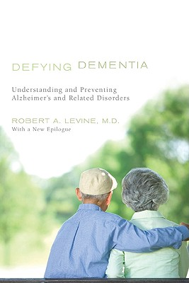 Defying Dementia: Understanding and Preventing Alzheimer's and Related Disorders, Levine M.D., Robert A.