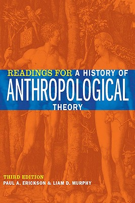 Readings for a History of Anthropological Theory, Third Edition, Paul A. Erickson; Liam D. Murphy