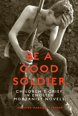 Image for Be a Good Soldier: Children's Grief in English Modernist Novels