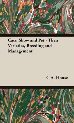 Cats: Show and Pet - Their Varieties, Breeding and Management, C.A. House (Author)