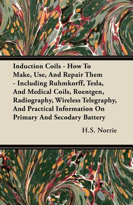 Induction Coils - How to Make, Use, and Repair Them - Including Ruhmkorff, Tesla, and Medical Coils, Roentgen, Radiography, Wireless Telegraphy, and P, Norrie, H. S.