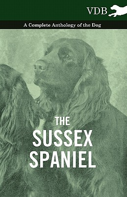 The Sussex Spaniel - A Complete Anthology of the Dog, Various