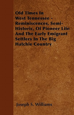 Old Times In West Tennessee - Reminiscences, Semi-Historic, Of Pioneer Life And The Early Emigrant Settlers In The Big Hatchie Country, Williams, Joseph S.