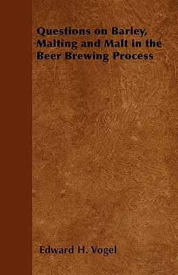 Questions on Barley, Malting and Malt in the Beer Brewing Process, Vogel, Edward H.