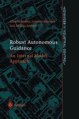 Robust Autonomous Guidance: An Internal Model Approach (Advances in Industrial Control), Isidori, Alberto; Marconi, Lorenzo; Serrani, Andrea