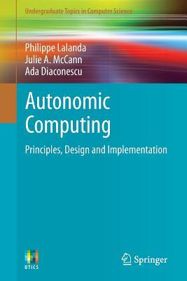 Autonomic Computing: Principles, Design and Implementation (Undergraduate Topics in Computer Science), Lalanda, Philippe; McCann, Julie A.; Diaconescu, Ada