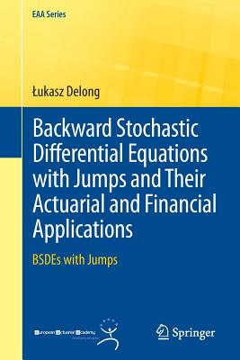 Backward Stochastic Differential Equations with Jumps and Their Actuarial and Financial Applications: BSDEs with Jumps (EAA Series), Delong, ?ukasz