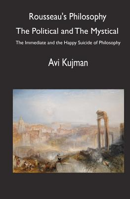 Rousseau's Philosophy: the Political and the Mystical: The Immediate and the Happy Suicide of Philosophy, Kujman, Avi