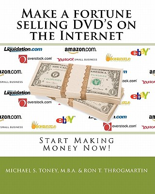 Make a fortune selling DVD's on the Internet: Start Making Money Now!, Toney MBA, Michael S; Throgmartin, Ron T