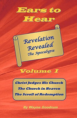 Ears To Hear -- Revelation Revealed The Apocalypse: Christ Judges His Church. The Church in Heaven. The Scroll of Redemption., Goodrum, Wayne