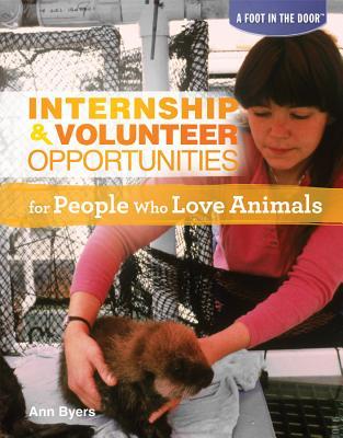 Internship & Volunteer Opportunities for People Who Love Animals (Foot in the Door), Ann Byers