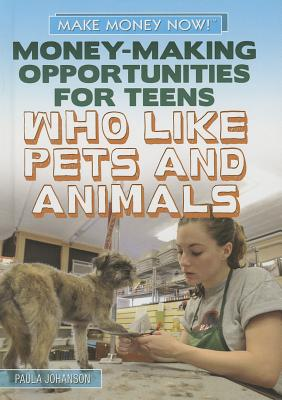 Money-Making Opportunities for Teens Who Like Pets and Animals (Make Money Now!), Johanson, Paula