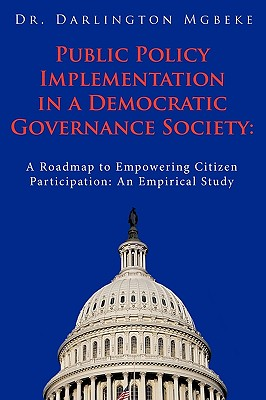 Public Policy Implementation in a Democratic Governance Society:: A Roadmap to Empowering Citizen Participation: An Empirical Study, Mgbeke, Dr. Darlington