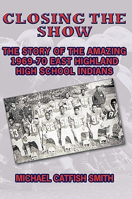 Closing the Show: The story of the amazing 1969-70 East Highland High School Indians, Smith, Michael Catfish