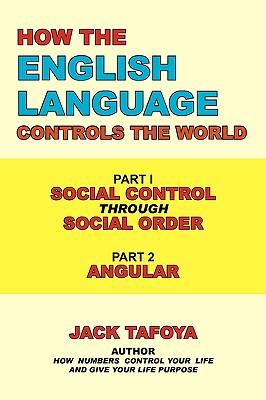 How the English Language Controls the World: Part One: Social Control Through Social Order/Part Two: Angular, Tafoya, Jack
