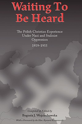 Waiting to be Heard: The Polish Christian Experience Under Nazi and Stalinist Oppression 1939-1955, Wojciechowska, Bogusia J.