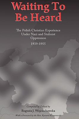 Waiting to be Heard: The Polish Christian Experience Under Nazi and Stalinist Oppression 1939-1955, Wojciechowska, Bogusia J.