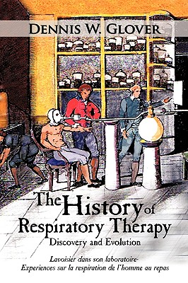 The History of Respiratory Therapy: Discovery and Evolution, Glover, Dennis W.