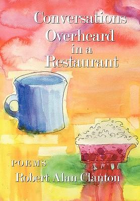 Conversations Overheard in a Restaurant: Poems, Clanton, Robert Alan