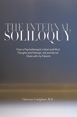 The Internal Soliloquy: From a Psychotherapist's Heart and Mind Thoughts and Feelings I Did and Did Not Share with My Patients, Conigliaro M. D., Vincenzo
