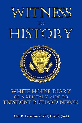 Witness To History: White House Diary of a Military Aide to President Richard Nixon, Larzelere, Capt Alex R.