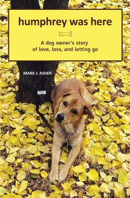 Humphrey Was Here: A Dog Owner's Story of Love, Loss, and Letting Go, Asher, Mark J.