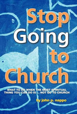 Stop Going to Church: What to Do When the Most Spiritual Thing You Can Do Is ... Not Go to Church, Nappo, John P.