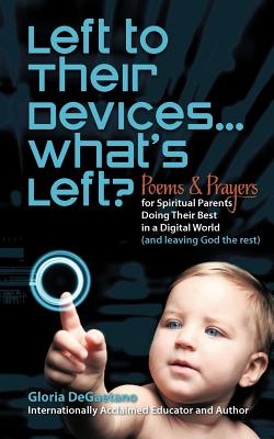 Left To Their Devices . . . What's Left?: Poems And Prayers For Spiritual Parents Doing Their Best In A Digital World (And Leaving God The Rest), Degaetano, Gloria
