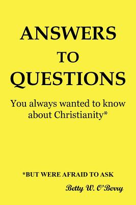 Answers to Questions You Always Wanted To Know About Christianity: But Were Afraid to Ask, O'Berry, Betty W.