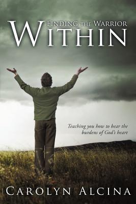 Finding the Warrior Within: Teaching You How to Bear the Burdens of God's Heart, Alcina, Carolyn