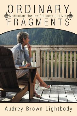 Ordinary Fragments: Meditations for the Dailiness of Living, Lightbody, Audrey Brown