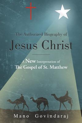 The Authorized Biography of Jesus Christ: A new interpretation of the Gospel of St. Matthew, Govindaraj, Mano